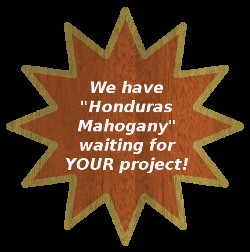 We have Honduras Mahogany waiting for YOUR project!
